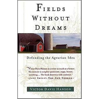 Fields Without Dreams Defending the Agrarian Idea by Hanson & Victor Davis