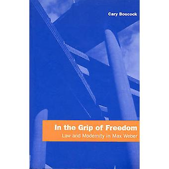 In the Grip of Freedom - Law and Modernity in Max Weber by Cary Boucoc