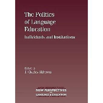 The Politics of Language Education - Individuals and Institutions by C