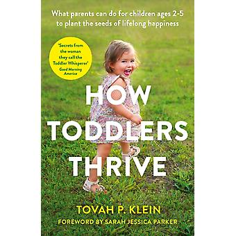 How Toddlers Thrive  What Parents Can Do for Children Ages Two to Five to Plant the Seeds of Lifelong Happiness by Tovah Klein