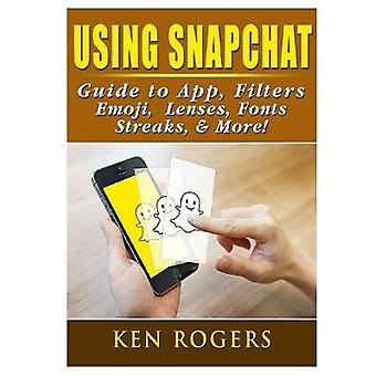 Using Snapchat Guide to App - Filters - Emoji - Lenses - Font - Strea