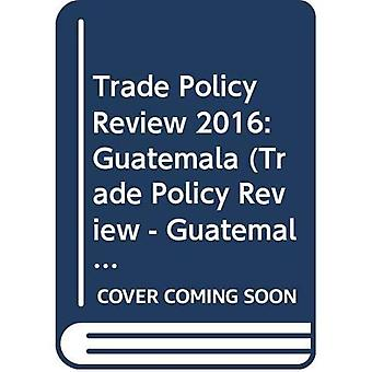 Trade Policy Review - Guatemala 2016 (Trade Policy Review - Guatemala)