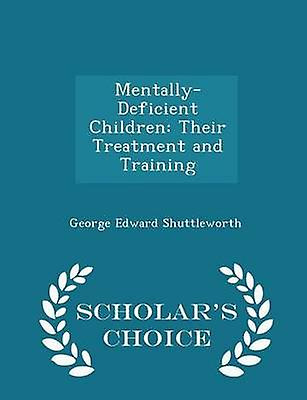 MentallyDeficient Children Their Treatment and Training  Scholars Choice Edition by Shuttleworth & George Edward