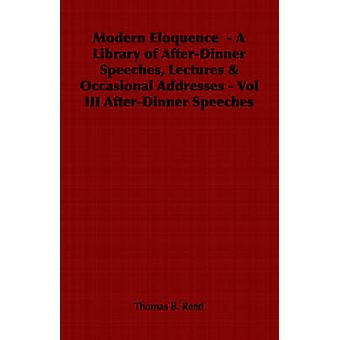 Modern Eloquence   A Library of AfterDinner Speeches Lectures  Occasional Addresses  Vol III AfterDinner Speeches by Reed & Thomas B.