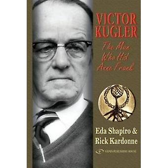 Victor Kugler - The Man Who Hid Anne Frank by Rick Kardonne - Eda Shap