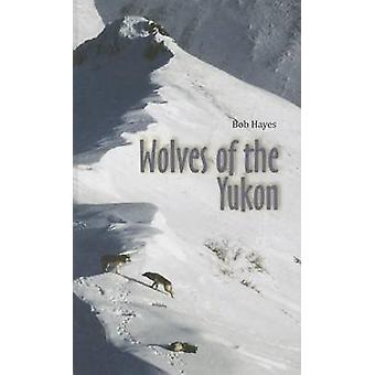 Wolves of the Yukon by Robert D Hayes - Bob Hayes - 9780986737602 Book
