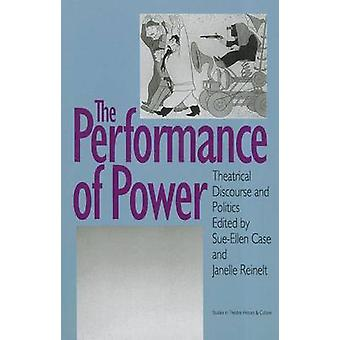 The Performance of Power - Theatrical Discourse and Politics by Sue-El