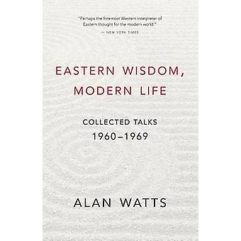 Eastern Wisdom - Modern Life - Collected Talks - 1960 - 1969 by Alan Wa