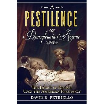 A Pestilence on Pennsylvania Avenue The Impact of Disease Upon the American Presidency by Petricello & David R.