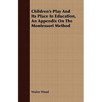 Childrens Play And Its Place In Education An Appendix On The Montessori Method by Wood & Walter