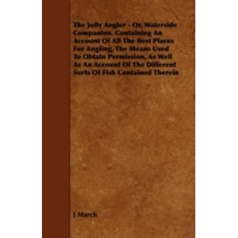 The Jolly Angler  Or Waterside Companion. Containing an Account of All the Best Places for Angling the Means Used to Obtain Permission as Well as by March & J.