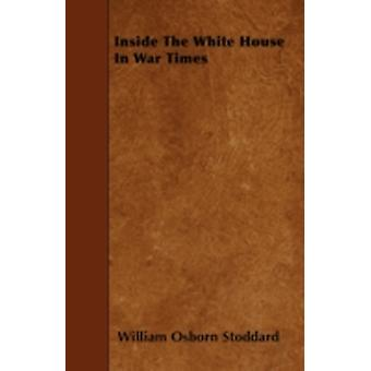 Inside The White House In War Times by Stoddard & William Osborn