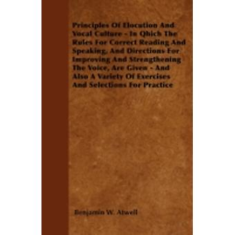 Principles Of Elocution And Vocal Culture  In Qhich The Rules For Correct Reading And Speaking And Directions For Improving And Strengthening The Voice Are Given  And Also A Variety Of Exercises A by Atwell & Benjamin W.