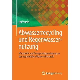 Abwasserrecycling Und Regenwassernutzung Wertstoff Und Energieruckgewinnung in Der Betrieblichen Wasserwirtschaft by Stiefel & Rolf
