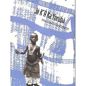 Je K`A Ka Yoruba - An Intermediate Course by Antonia Yetunde Folarin S