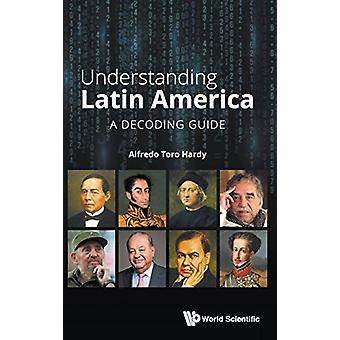 Understanding Latin America - A Decoding Guide by Alfredo Toro Hardy -
