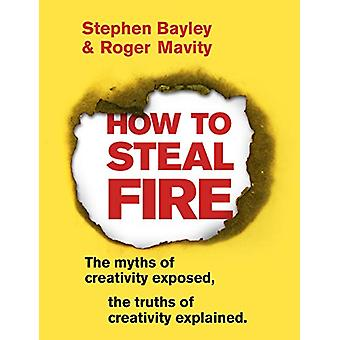 How to Steal Fire - The Myths of Creativity Exposed - The Truths of Cr