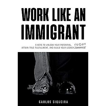 Work Like an Immigrant - 9 Keys to Unlock Your Potential - Attain True