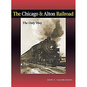 The Chicago & Alton Railroad - The Only Way by Gene V. Glendinning