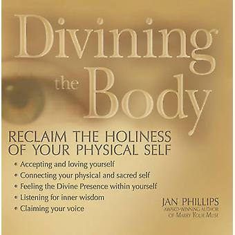 Divining the Body - Reclaim the Holiness of Your Physical Self by Jan