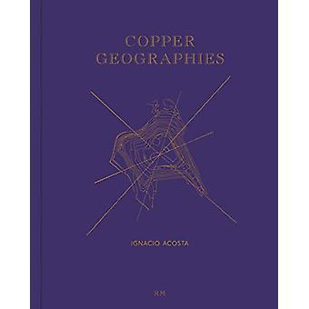 Copper Geographies - Ignacio Acosta by  -Ignacio Acosta - 978841704756