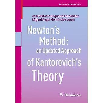 Newtons Method an Updated Approach of Kantorovichs Theory by Ezquerro Fernandez & Jose AntonioHernandez Veron & Miguel Angel