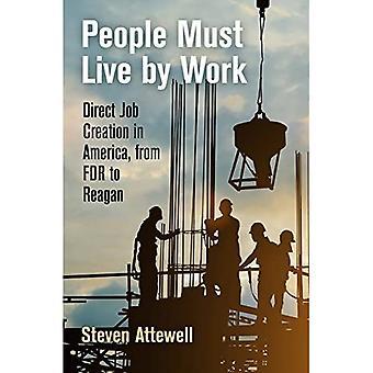 People Must Live by Work: Direct Job Creation in America, van FDR tot Reagan (Politiek en Cultuur in Modern Amerika)