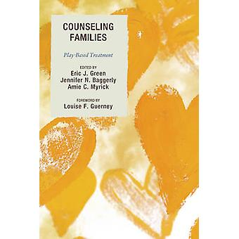Counseling Families  PlayBased Treatment by Edited by Eric J Green & Edited by Jennifer N Baggerly & Edited by Amie C Myrick