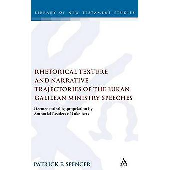 Rhetorical Texture and Narrative Trajectories of the Lukan Galilean Ministry Speeches Hermeneutical Appropriation by Authorial Readers of LukeActs by Spencer & Patrick E.