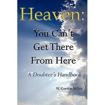 Heaven You Cant Get There from Here by Miller & W. Gordon