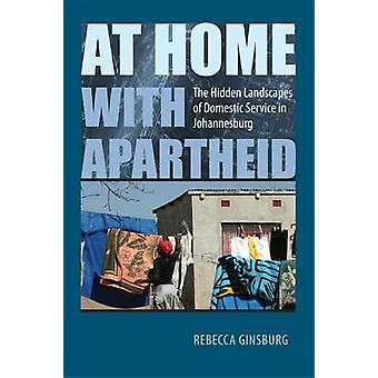 At Home with Apartheid - The Hidden Landscapes of Domestic Service in