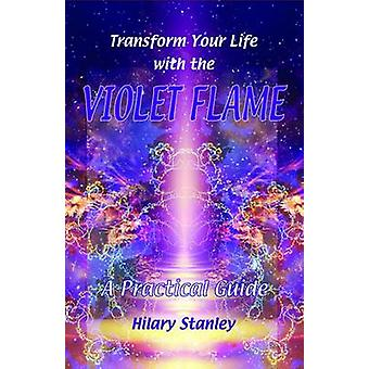 Transform Your Life with Violet Flame - A Practical Guide by Hilary St