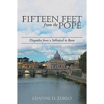 Fifteen Feet from the Pope Dispatches from a Sabbatical in Rome by Zurlo & Luanne D.