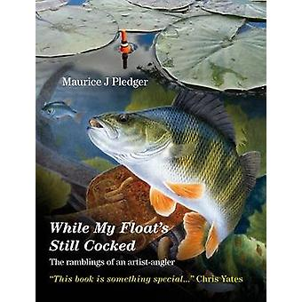 While My Float's Still Cocked - The Ramblings of an Artist-Angler by M