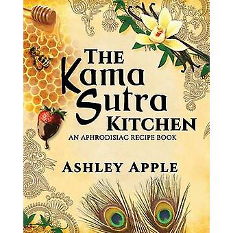 The Kama Sutra Kitchen An Aphrodisiac Recipe Book by Apple & Ashley
