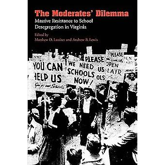 The Moderates Dilemma Massive Resistance to School Desegregation in Virginia by Lassiter & Matthew D.