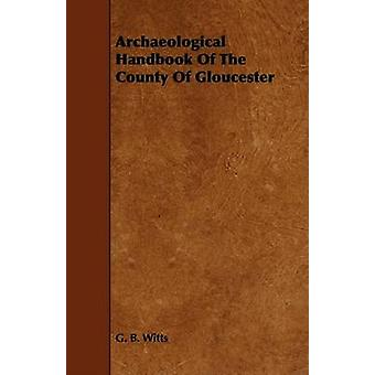 Archaeological Handbook of the County of Gloucester by Witts & G. B.
