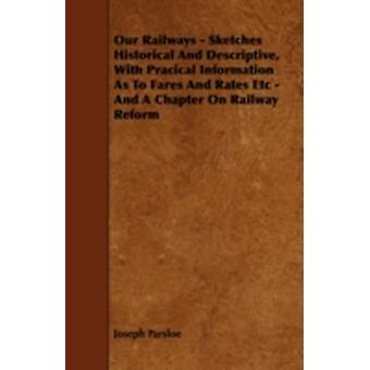 Our Railways  Sketches Historical and Descriptive with Pracical Information as to Fares and Rates Etc  And a Chapter on Railway Reform by Parsloe & Joseph