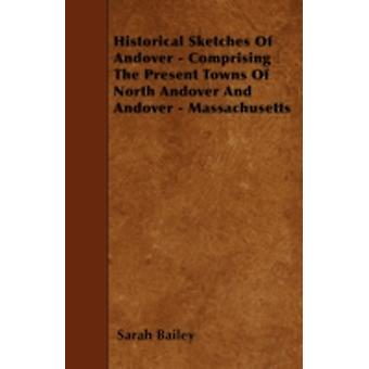 Historical Sketches Of Andover  Comprising The Present Towns Of North Andover And Andover  Massachusetts by Bailey & Sarah