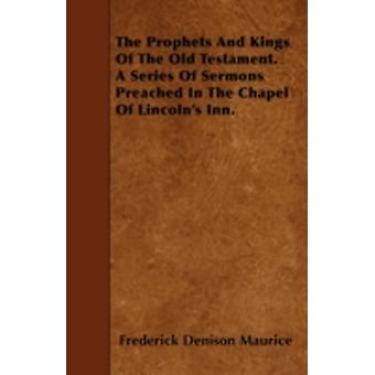 The Prophets And Kings Of The Old Testament. A Series Of Sermons Preached In The Chapel Of Lincolns Inn. by Maurice & Frederick Denison