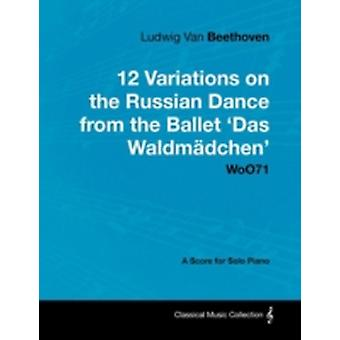 Ludwig Van Beethoven  12 Variations on the Russian Dance from the Ballet Das Waldm Dchen Woo71  A Score for Solo Piano by Beethoven & Ludwig Van