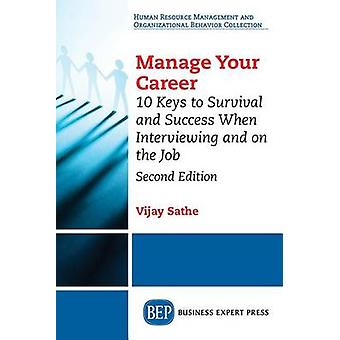 Manage Your Career 10 Keys to Survival and Success When Interviewing and on the Job Second Edition by Sathe & Vijay
