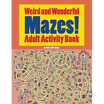 Weird and Wonderful Mazes Adult Activity Book by Activity Attic Books