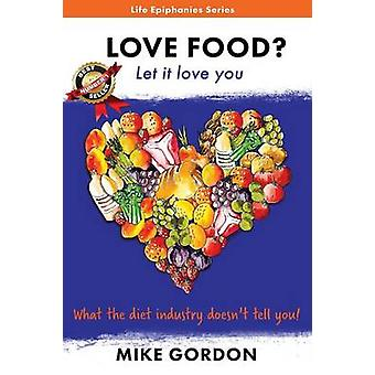 Love Food Let it love you. What the diet industry doesnt tell you by Gordon & Mike