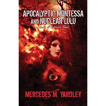 Apocalyptic Montessa and Nuclear Lulu A Tale of Atomic Love by Yardley & Mercedes M