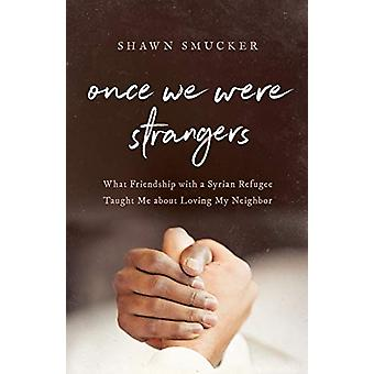 Once We Were Strangers - What Friendship with a Syrian Refugee Taught