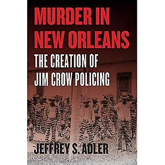 Murder in New Orleans: The� Creation of Jim Crow Policing (Historical Studies� of Urban America)