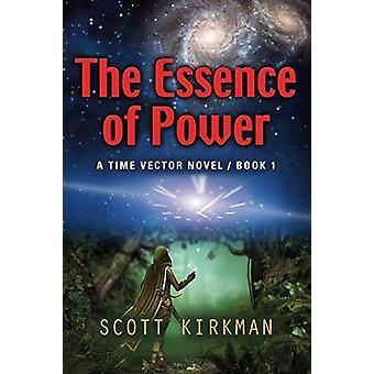The Essence of Power - A Time Vector Novel - Book 1 by Scott Kirkman -