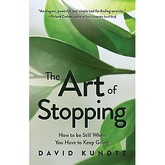 The Art of Stopping How to Be Still When You Have to Keep Going Mindfulness Meditation