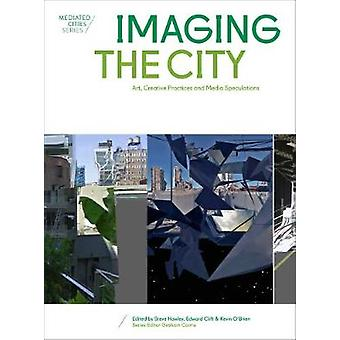 Imaging the City Art Creative Practices and Media Speculations Mediated Cities